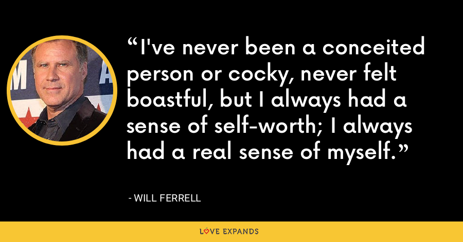 I've never been a conceited person or cocky, never felt boastful, but I always had a sense of self-worth; I always had a real sense of myself. - Will Ferrell
