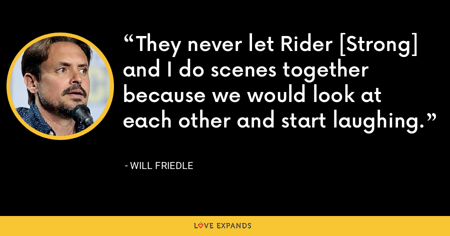 They never let Rider [Strong] and I do scenes together because we would look at each other and start laughing. - Will Friedle