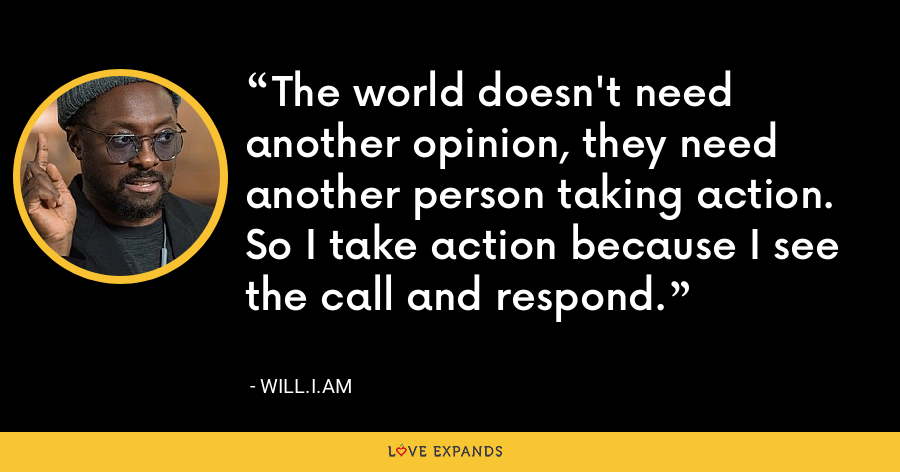 The world doesn't need another opinion, they need another person taking action. So I take action because I see the call and respond. - will.i.am
