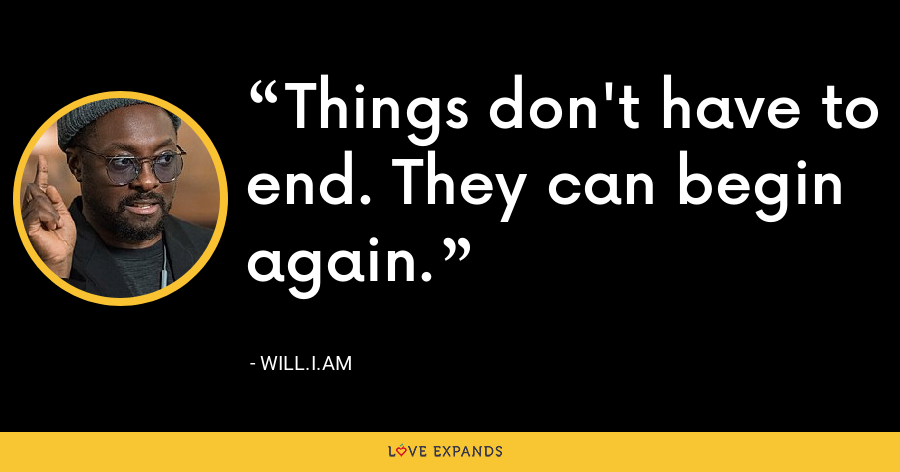 Things don't have to end. They can begin again. - will.i.am