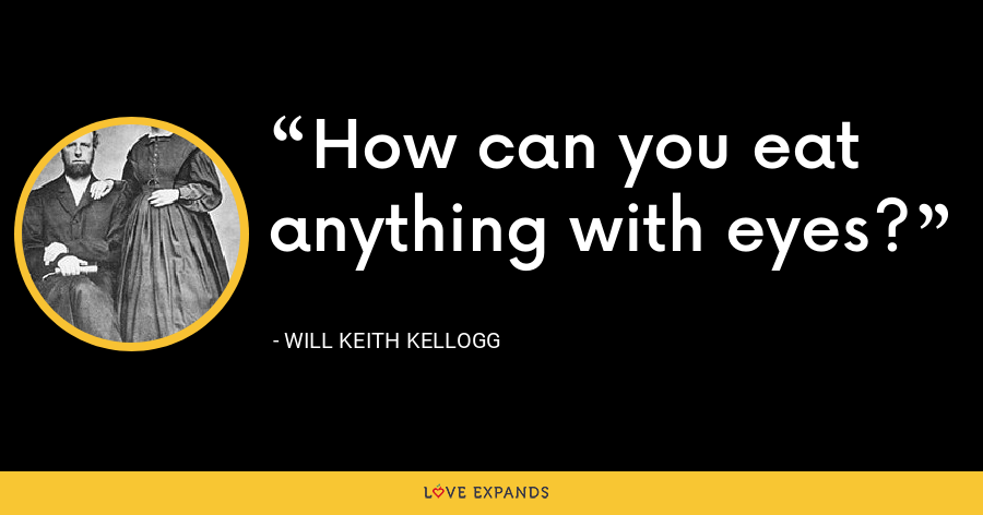 How can you eat anything with eyes? - Will Keith Kellogg