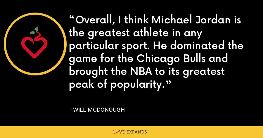 Overall, I think Michael Jordan is the greatest athlete in any particular sport. He dominated the game for the Chicago Bulls and brought the NBA to its greatest peak of popularity. - Will McDonough