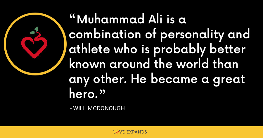 Muhammad Ali is a combination of personality and athlete who is probably better known around the world than any other. He became a great hero. - Will McDonough