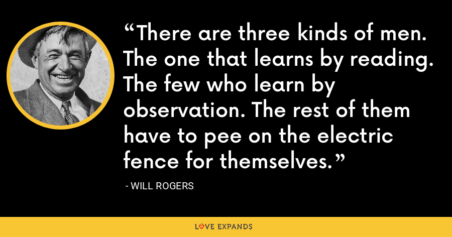 There are three kinds of men. The one that learns by reading. The few who learn by observation. The rest of them have to pee on the electric fence for themselves. - Will Rogers