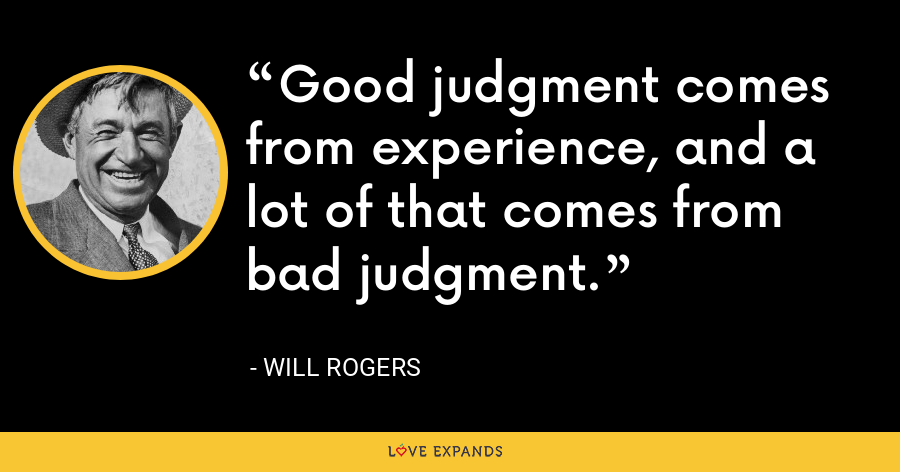 Good judgment comes from experience, and a lot of that comes from bad judgment. - Will Rogers