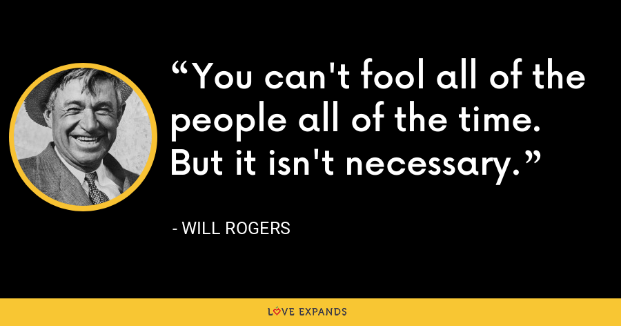 You can't fool all of the people all of the time. But it isn't necessary. - Will Rogers