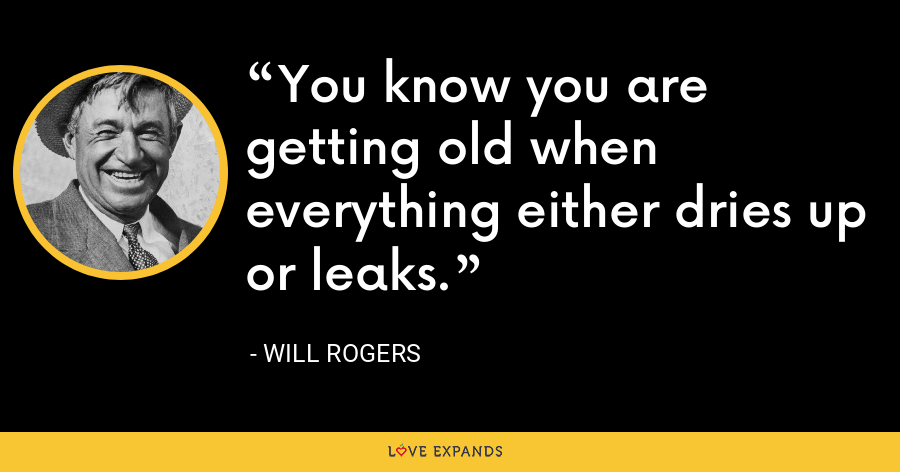 You know you are getting old when everything either dries up or leaks. - Will Rogers