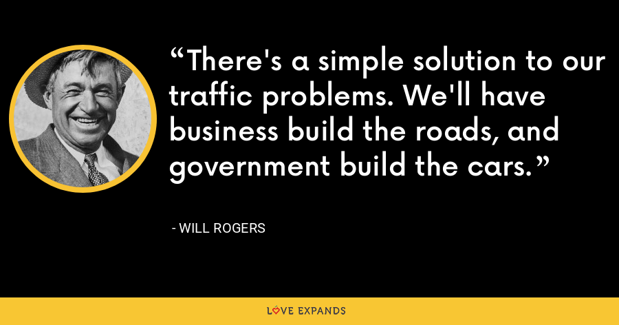 There's a simple solution to our traffic problems. We'll have business build the roads, and government build the cars. - Will Rogers