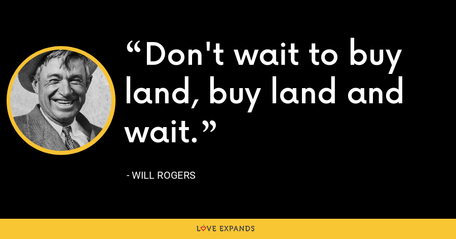Don't wait to buy land, buy land and wait. - Will Rogers