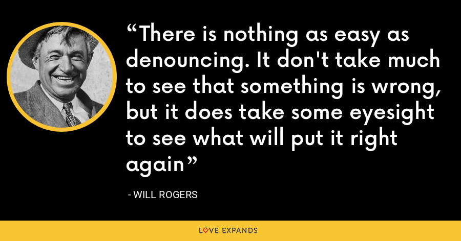 There is nothing as easy as denouncing. It don't take much to see that something is wrong, but it does take some eyesight to see what will put it right again - Will Rogers