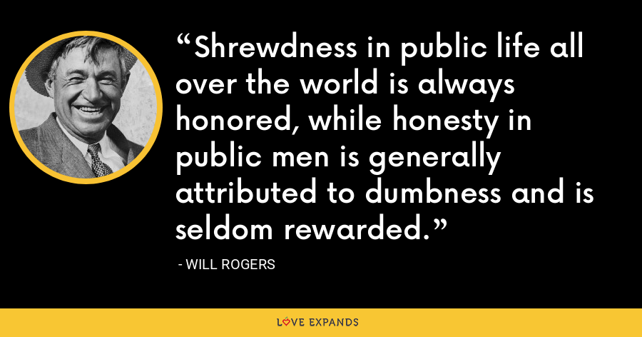 Shrewdness in public life all over the world is always honored, while honesty in public men is generally attributed to dumbness and is seldom rewarded. - Will Rogers