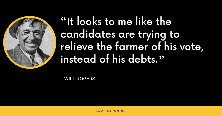 It looks to me like the candidates are trying to relieve the farmer of his vote, instead of his debts. - Will Rogers