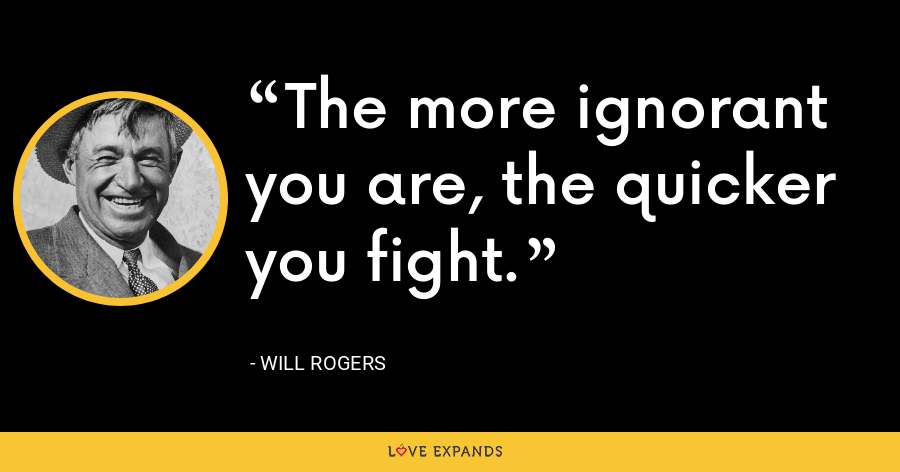 The more ignorant you are, the quicker you fight. - Will Rogers