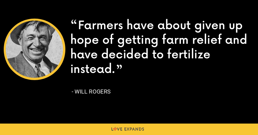 Farmers have about given up hope of getting farm relief and have decided to fertilize instead. - Will Rogers