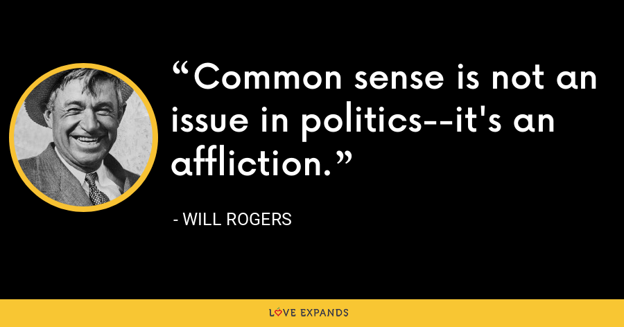 Common sense is not an issue in politics--it's an affliction. - Will Rogers