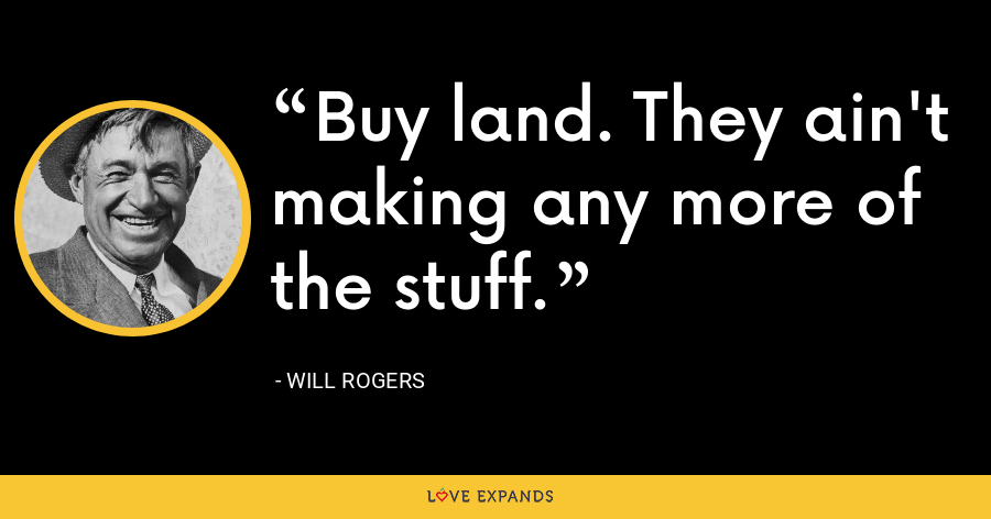 Buy land. They ain't making any more of the stuff. - Will Rogers