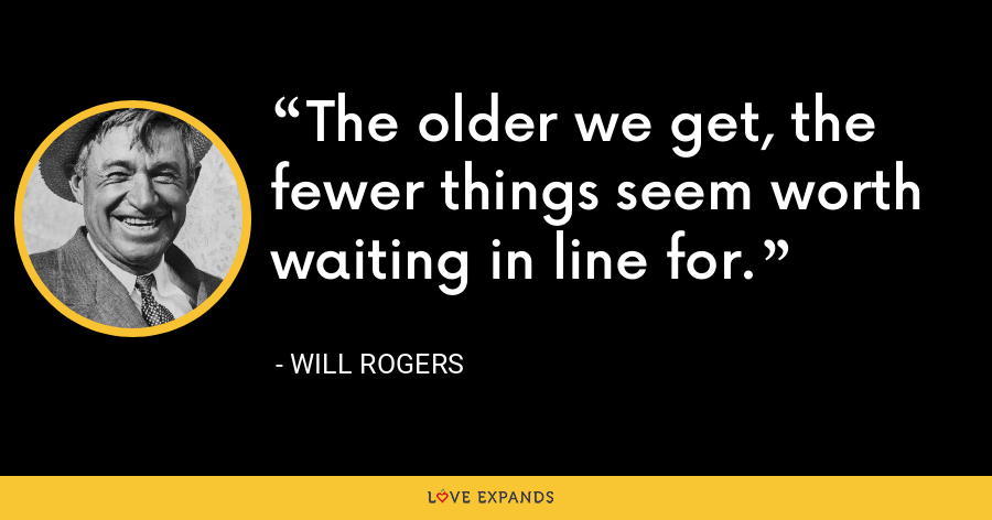 The older we get, the fewer things seem worth waiting in line for. - Will Rogers