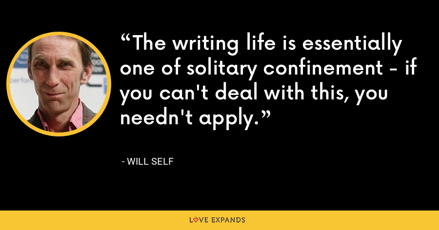 The writing life is essentially one of solitary confinement - if you can't deal with this, you needn't apply. - Will Self