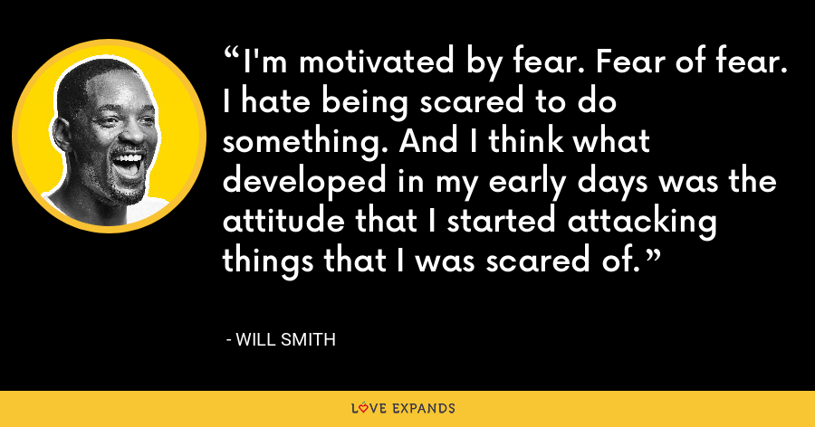 I'm motivated by fear. Fear of fear. I hate being scared to do something. And I think what developed in my early days was the attitude that I started attacking things that I was scared of. - Will Smith