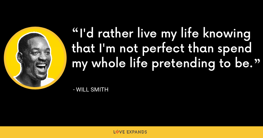 I'd rather live my life knowing that I'm not perfect than spend my whole life pretending to be. - Will Smith