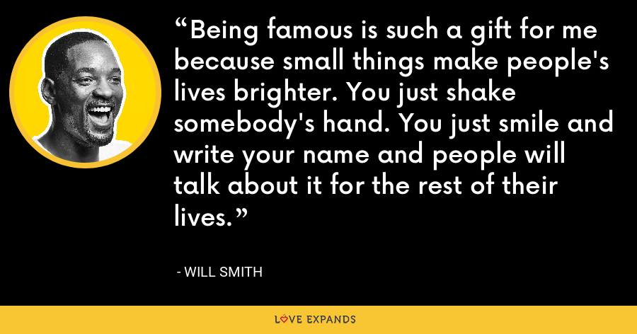 Being famous is such a gift for me because small things make people's lives brighter. You just shake somebody's hand. You just smile and write your name and people will talk about it for the rest of their lives. - Will Smith
