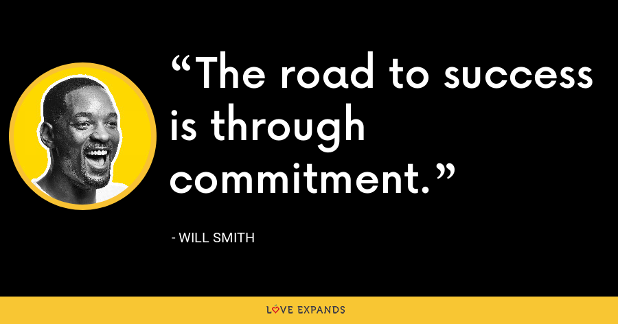 The road to success is through commitment. - Will Smith