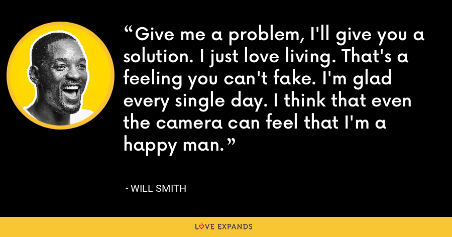 Give me a problem, I'll give you a solution. I just love living. That's a feeling you can't fake. I'm glad every single day. I think that even the camera can feel that I'm a happy man. - Will Smith