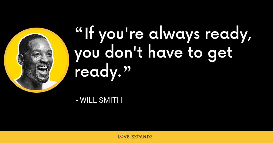 If you're always ready, you don't have to get ready. - Will Smith