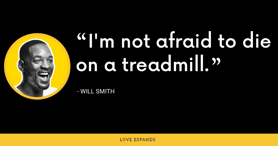 I'm not afraid to die on a treadmill. - Will Smith