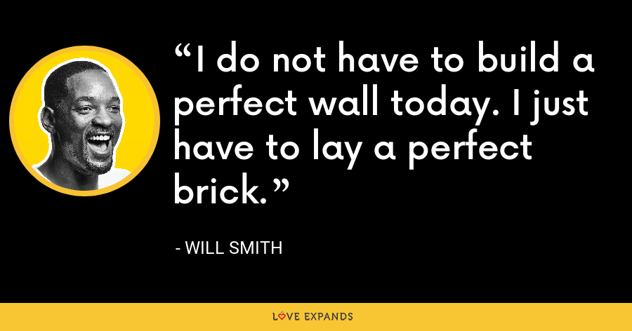 I do not have to build a perfect wall today. I just have to lay a perfect brick. - Will Smith