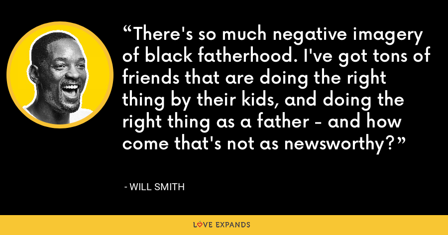 There's so much negative imagery of black fatherhood. I've got tons of friends that are doing the right thing by their kids, and doing the right thing as a father - and how come that's not as newsworthy? - Will Smith