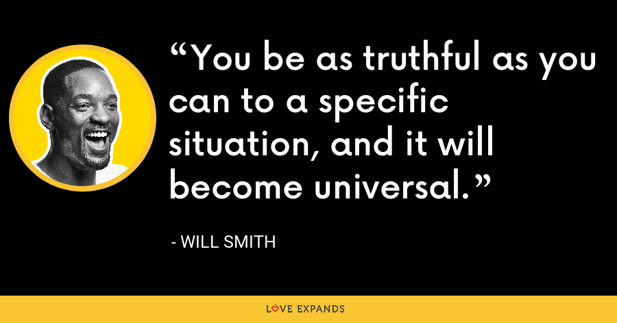 You be as truthful as you can to a specific situation, and it will become universal. - Will Smith