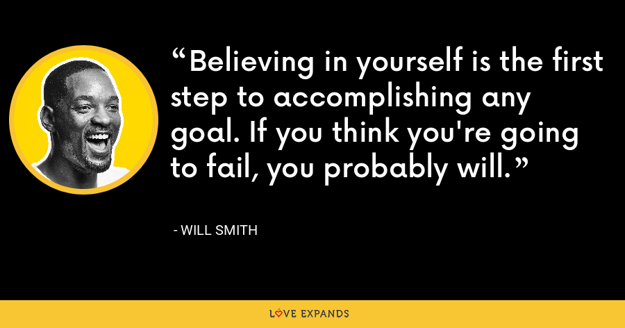 Believing in yourself is the first step to accomplishing any goal. If you think you're going to fail, you probably will. - Will Smith