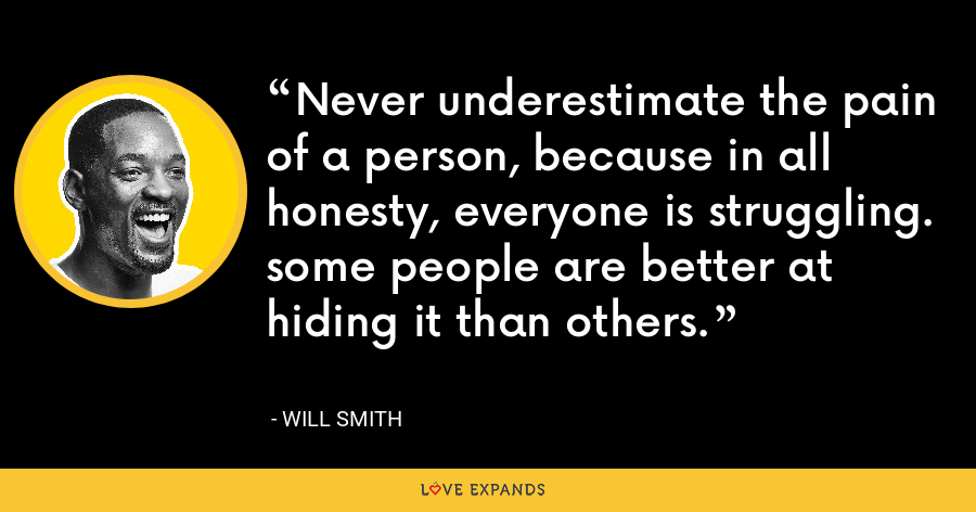 Never underestimate the pain of a person, because in all honesty, everyone is struggling. some people are better at hiding it than others. - Will Smith