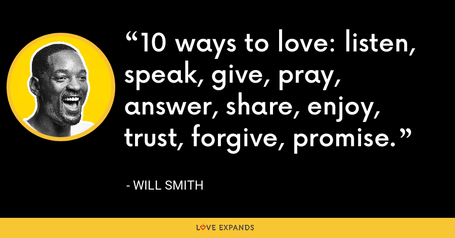 10 ways to love: listen, speak, give, pray, answer, share, enjoy, trust, forgive, promise. - Will Smith