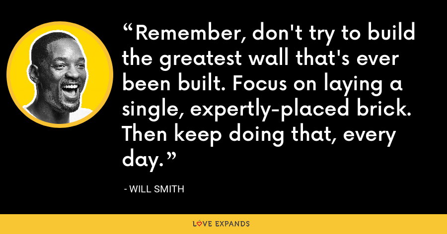 Remember, don't try to build the greatest wall that's ever been built. Focus on laying a single, expertly-placed brick. Then keep doing that, every day. - Will Smith