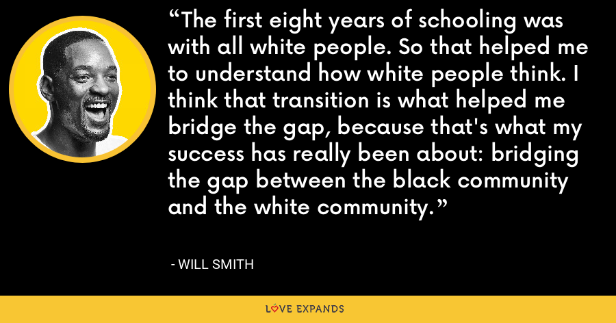 The first eight years of schooling was with all white people. So that helped me to understand how white people think. I think that transition is what helped me bridge the gap, because that's what my success has really been about: bridging the gap between the black community and the white community. - Will Smith