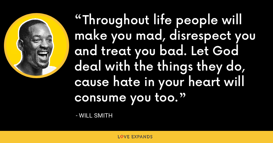 Throughout life people will make you mad, disrespect you and treat you bad. Let God deal with the things they do, cause hate in your heart will consume you too. - Will Smith