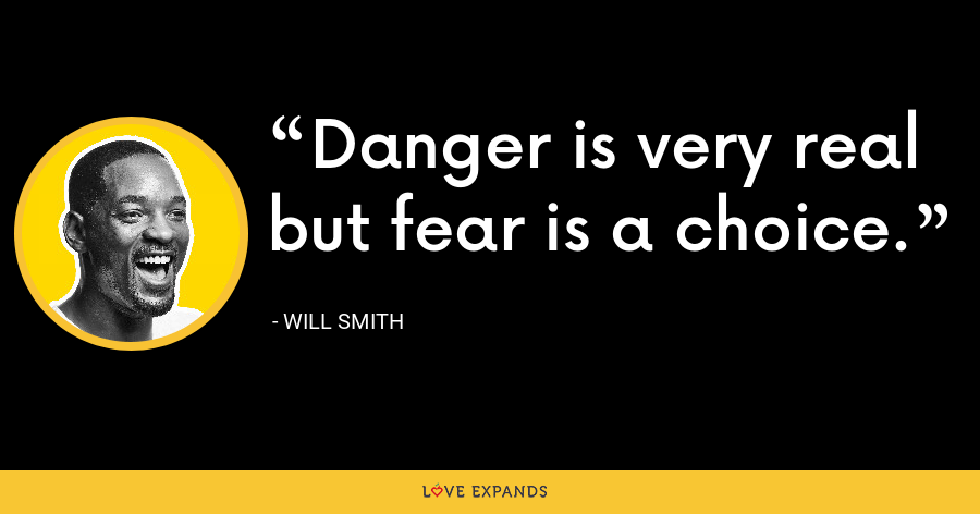 Danger is very real but fear is a choice. - Will Smith
