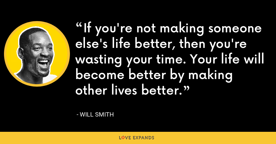 If you're not making someone else's life better, then you're wasting your time. Your life will become better by making other lives better. - Will Smith