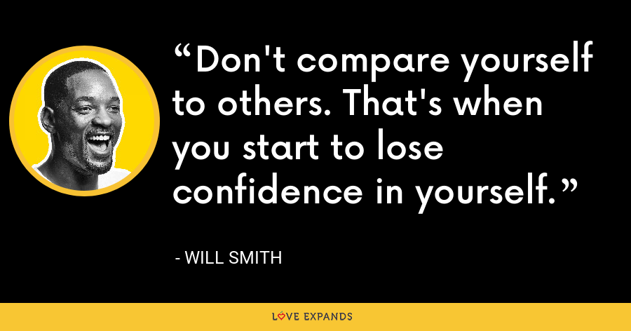 Don't compare yourself to others. That's when you start to lose confidence in yourself. - Will Smith