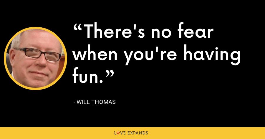 There's no fear when you're having fun. - Will Thomas