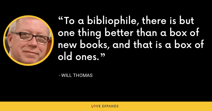 To a bibliophile, there is but one thing better than a box of new books, and that is a box of old ones. - Will Thomas