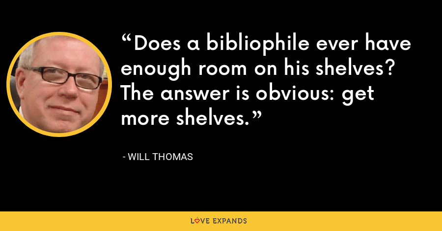 Does a bibliophile ever have enough room on his shelves? The answer is obvious: get more shelves. - Will Thomas