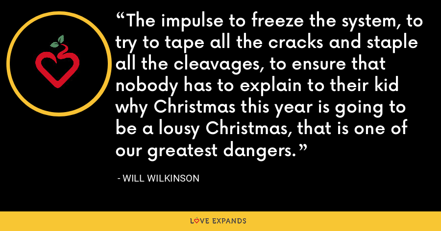 The impulse to freeze the system, to try to tape all the cracks and staple all the cleavages, to ensure that nobody has to explain to their kid why Christmas this year is going to be a lousy Christmas, that is one of our greatest dangers. - Will Wilkinson