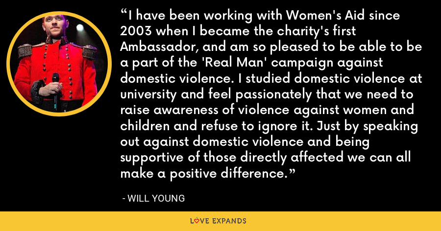 I have been working with Women's Aid since 2003 when I became the charity's first Ambassador, and am so pleased to be able to be a part of the 'Real Man' campaign against domestic violence. I studied domestic violence at university and feel passionately that we need to raise awareness of violence against women and children and refuse to ignore it. Just by speaking out against domestic violence and being supportive of those directly affected we can all make a positive difference. - Will Young