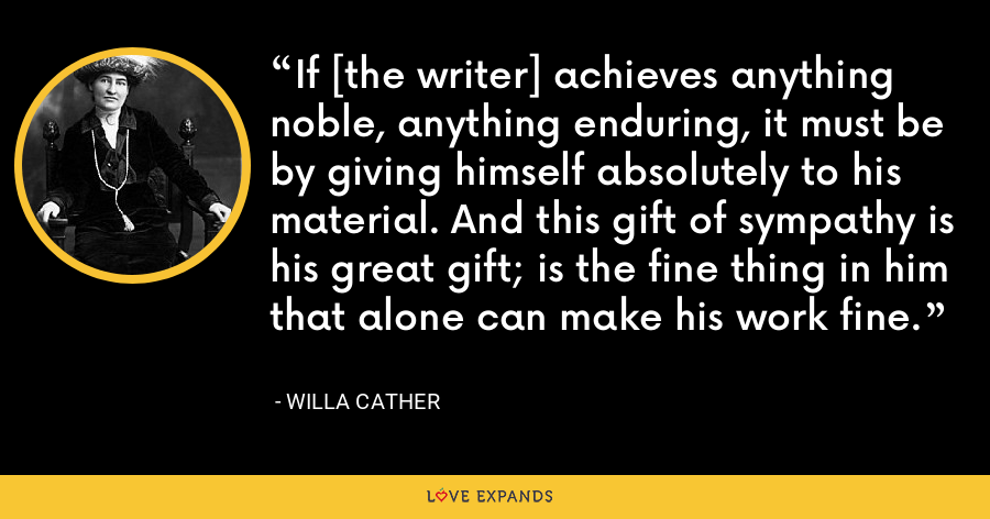 If [the writer] achieves anything noble, anything enduring, it must be by giving himself absolutely to his material. And this gift of sympathy is his great gift; is the fine thing in him that alone can make his work fine. - Willa Cather