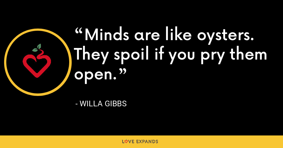 Minds are like oysters. They spoil if you pry them open. - Willa Gibbs