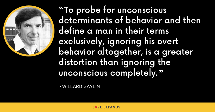 To probe for unconscious determinants of behavior and then define a man in their terms exclusively, ignoring his overt behavior altogether, is a greater distortion than ignoring the unconscious completely. - Willard Gaylin