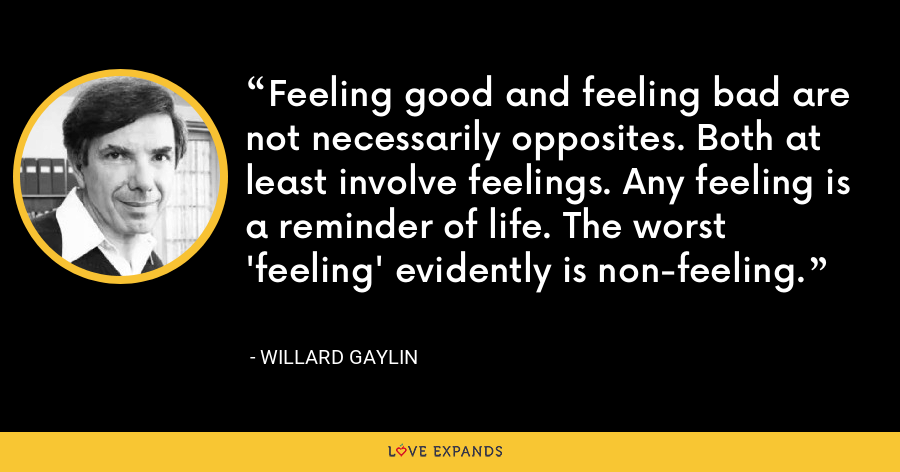 Feeling good and feeling bad are not necessarily opposites. Both at least involve feelings. Any feeling is a reminder of life. The worst 'feeling' evidently is non-feeling. - Willard Gaylin